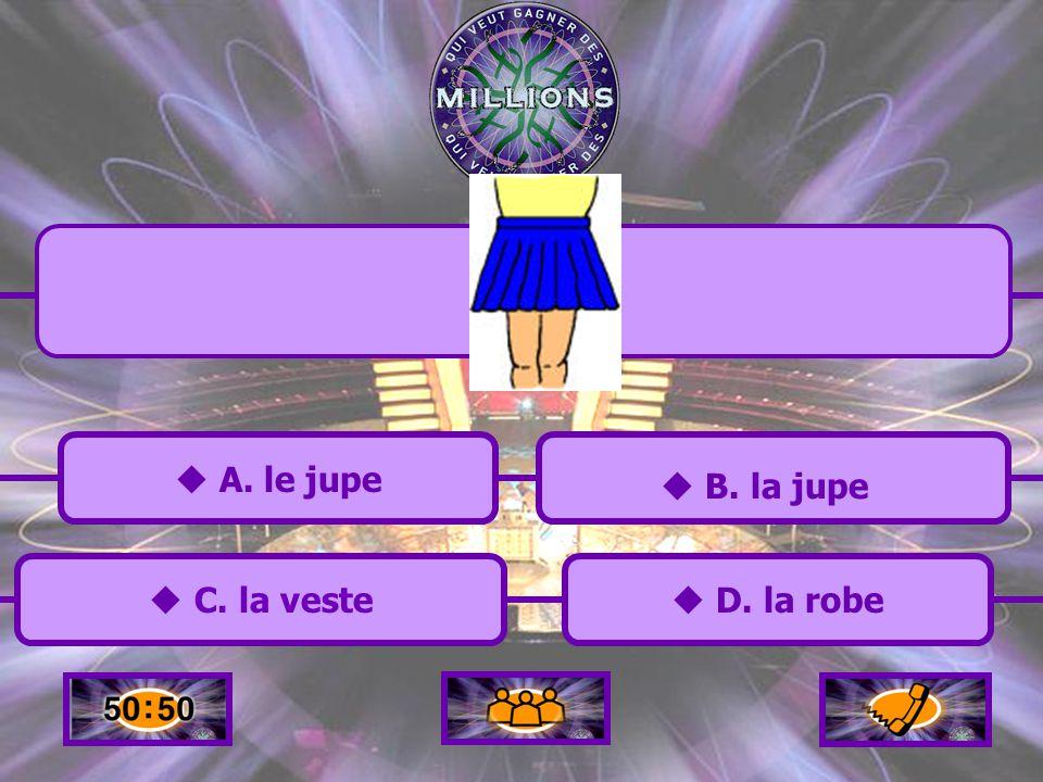 A. le jupe A. le jupe C. la veste C. la veste B. la jupe D. la robe