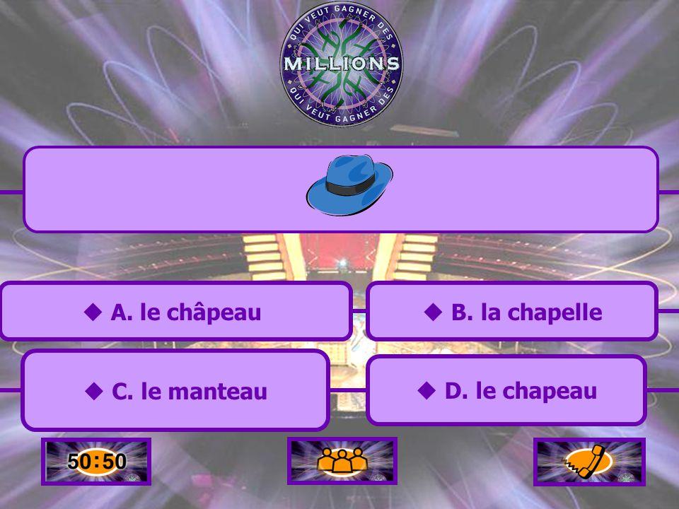 A. le châpeau A. le châpeau C. le manteau C. le manteau B. la chapelle B. la chapelle D. le chapeau