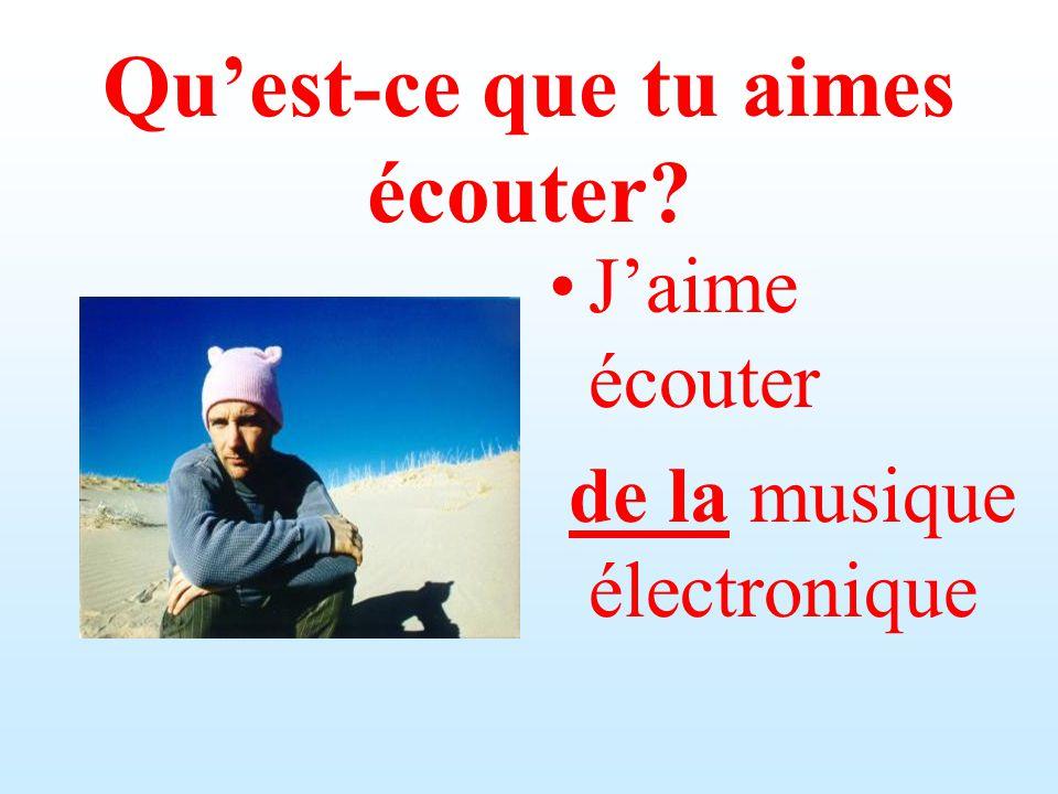 Quest-ce que tu aimes écouter? Jaime écouter de la musique électronique