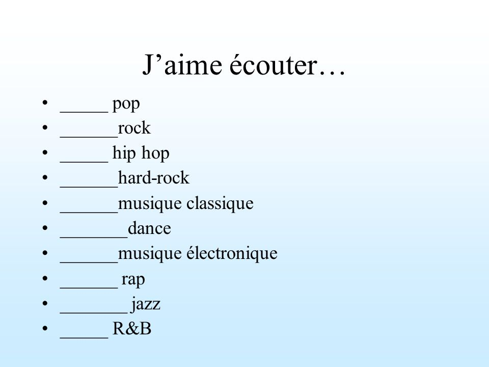 Jaime écouter… _____ pop ______rock _____ hip hop ______hard-rock ______musique classique _______dance ______musique électronique ______ rap _______ jazz _____ R&B