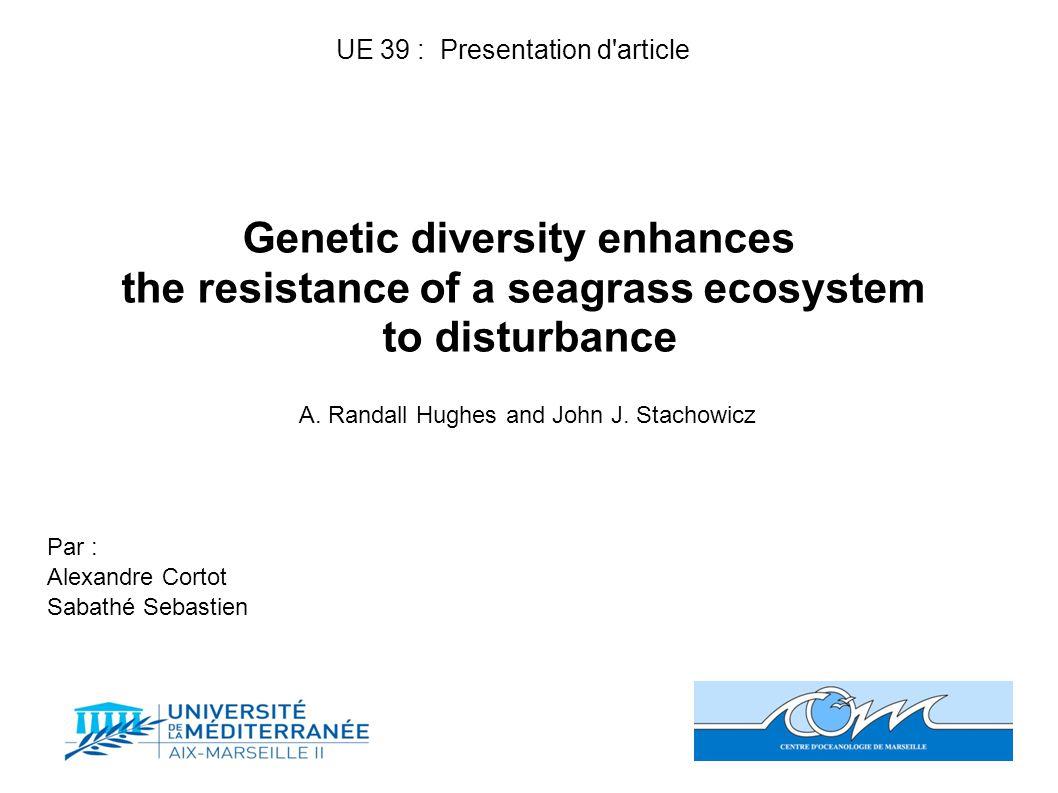 Genetic diversity enhances the resistance of a seagrass ecosystem to disturbance A. Randall Hughes and John J. Stachowicz Par : Alexandre Cortot Sabat