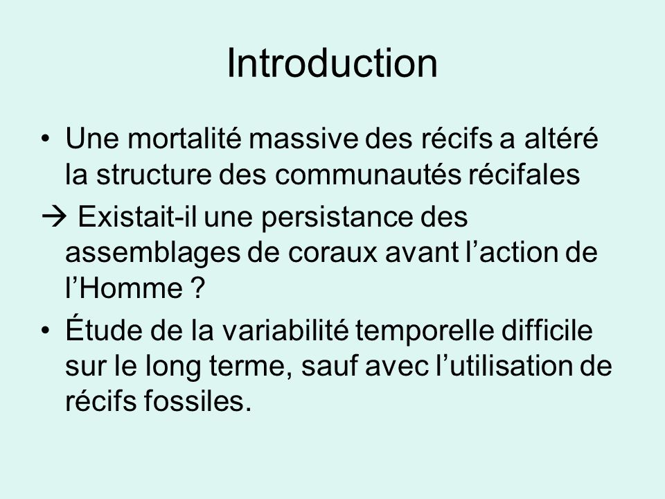 Introduction 2 objectifs : –Mesurer la persistance de la diversité spécifique et de la composition des communautés au cours du temps –Examiner lampleur de limpact de la disparition des coraux Acropora palmata et A.