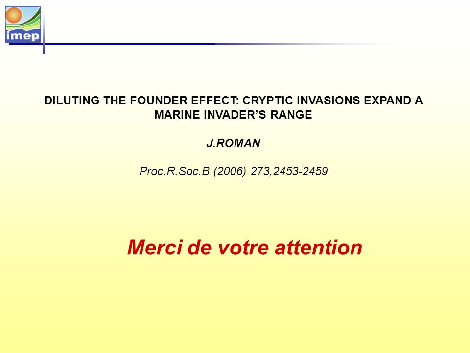 Merci de votre attention DILUTING THE FOUNDER EFFECT: CRYPTIC INVASIONS EXPAND A MARINE INVADERS RANGE J.ROMAN Proc.R.Soc.B (2006) 273,2453-2459