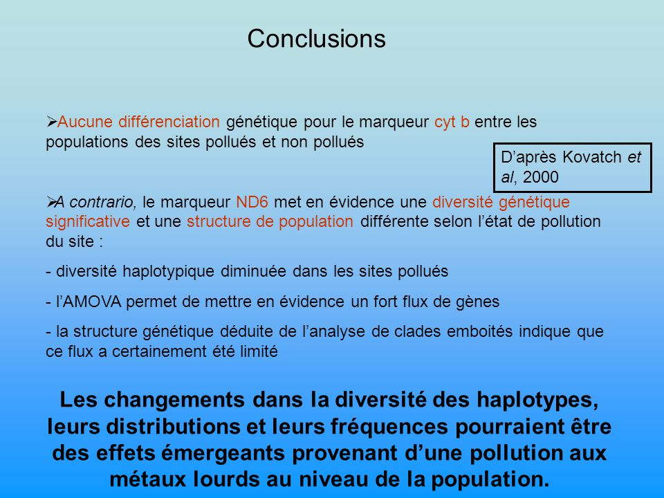 Conclusions Aucune différenciation génétique pour le marqueur cyt b entre les populations des sites pollués et non pollués A contrario, le marqueur ND6 met en évidence une diversité génétique significative et une structure de population différente selon létat de pollution du site : - diversité haplotypique diminuée dans les sites pollués - lAMOVA permet de mettre en évidence un fort flux de gènes - la structure génétique déduite de lanalyse de clades emboités indique que ce flux a certainement été limité Les changements dans la diversité des haplotypes, leurs distributions et leurs fréquences pourraient être des effets émergeants provenant dune pollution aux métaux lourds au niveau de la population.