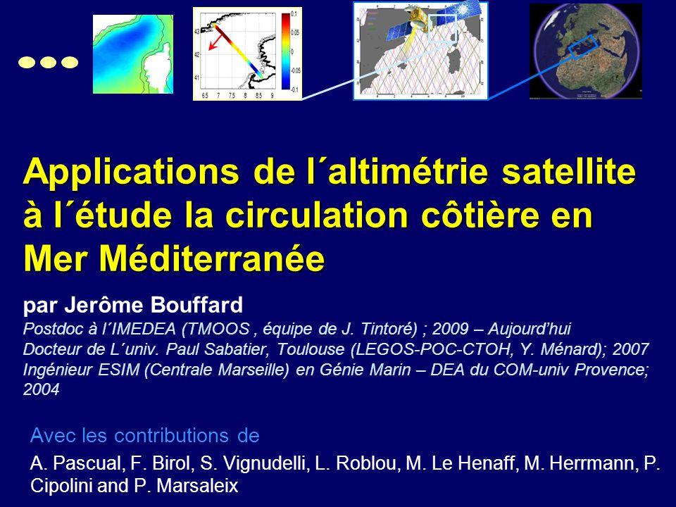 Applications de l´altimétrie satellite à l´étude la circulation côtière en Mer Méditerranée Applications de l´altimétrie satellite à l´étude la circulation côtière en Mer Méditerranée par Jerôme Bouffard Postdoc à l´IMEDEA (TMOOS, équipe de J.