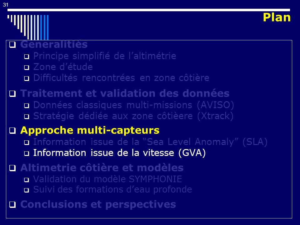 31 Generalitiés Principe simplifié de laltimétrie Zone détude Difficultés rencontrées en zone côtière Traitement et validation des données Données classiques multi-missions (AVISO) Stratégie dédiée aux zone côtièere (Xtrack) Approche multi-capteurs Information issue de la Sea Level Anomaly (SLA) Information issue de la vitesse (GVA) Altimetrie côtière et modèles Validation du modèle SYMPHONIE Suivi des formations deau profonde Conclusions et perspectives Plan