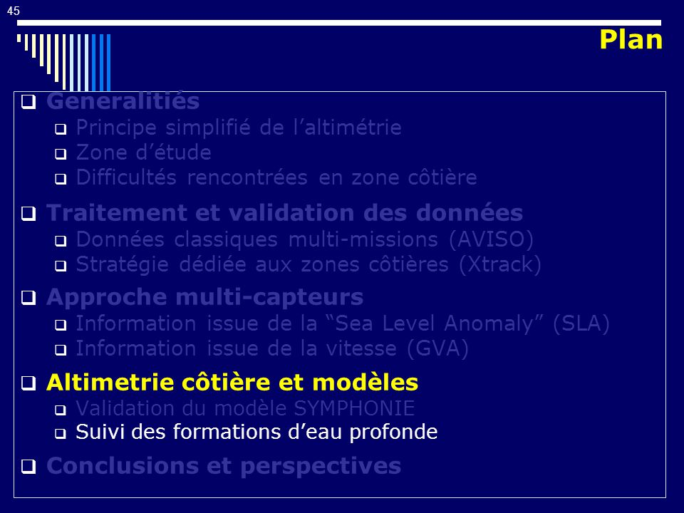 45 Generalitiés Principe simplifié de laltimétrie Zone détude Difficultés rencontrées en zone côtière Traitement et validation des données Données classiques multi-missions (AVISO) Stratégie dédiée aux zones côtières (Xtrack) Approche multi-capteurs Information issue de la Sea Level Anomaly (SLA) Information issue de la vitesse (GVA) Altimetrie côtière et modèles Validation du modèle SYMPHONIE Suivi des formations deau profonde Conclusions et perspectives Plan