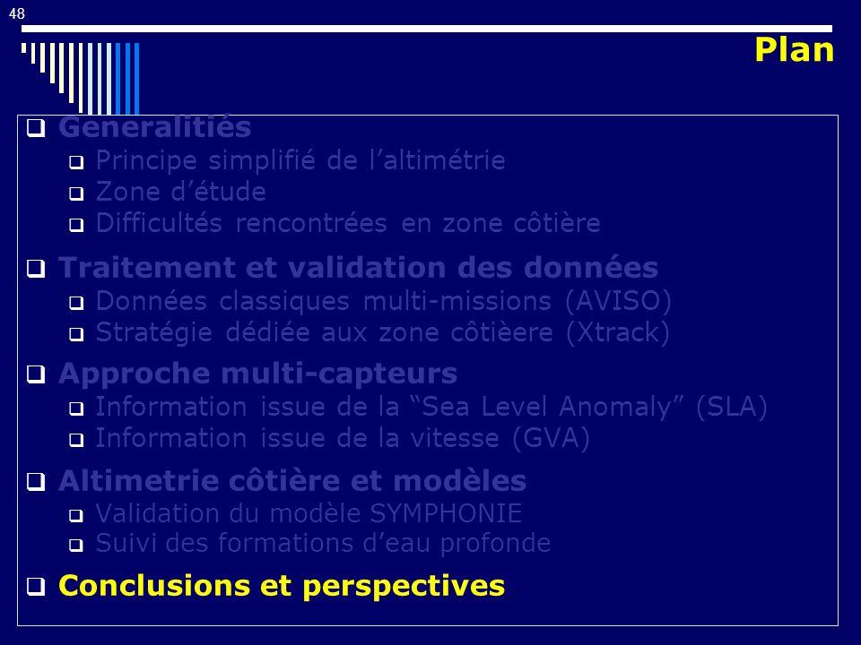 48 Generalitiés Principe simplifié de laltimétrie Zone détude Difficultés rencontrées en zone côtière Traitement et validation des données Données classiques multi-missions (AVISO) Stratégie dédiée aux zone côtièere (Xtrack) Approche multi-capteurs Information issue de la Sea Level Anomaly (SLA) Information issue de la vitesse (GVA) Altimetrie côtière et modèles Validation du modèle SYMPHONIE Suivi des formations deau profonde Conclusions et perspectives Plan