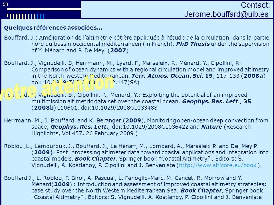 53 Contact: Jerome.bouffard@uib.es Quelques références associées… Bouffard, J.: Amélioration de laltimétrie côtière appliquée à létude de la circulation dans la partie nord du bassin occidental méditerranéen (in French).