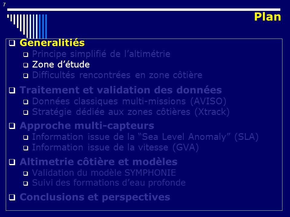 7 Generalitiés Principe simplifié de laltimétrie Zone détude Difficultés rencontrées en zone côtière Traitement et validation des données Données classiques multi-missions (AVISO) Stratégie dédiée aux zones côtières (Xtrack) Approche multi-capteurs Information issue de la Sea Level Anomaly (SLA) Information issue de la vitesse (GVA) Altimetrie côtière et modèles Validation du modèle SYMPHONIE Suivi des formations deau profonde Conclusions et perspectives Plan
