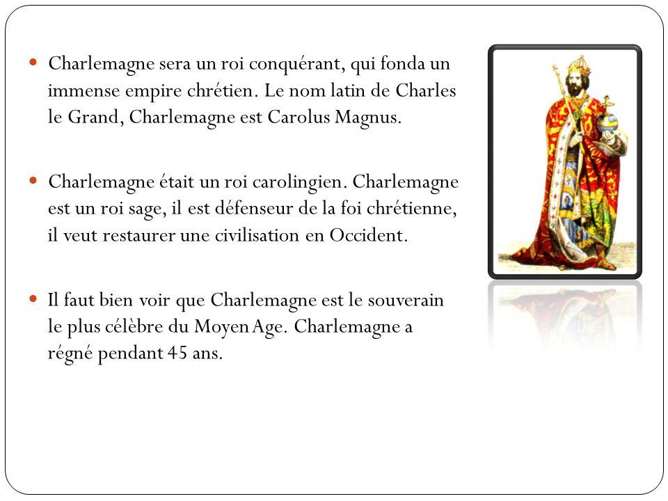 Charlemagne est né en 768 et est mort en 814, il était le fils de Pépin le Bref, qui avait, deux fils Charles et Carloman, Charles plus connu sous le nom de Charlemagne devint roi de France Charlemagne