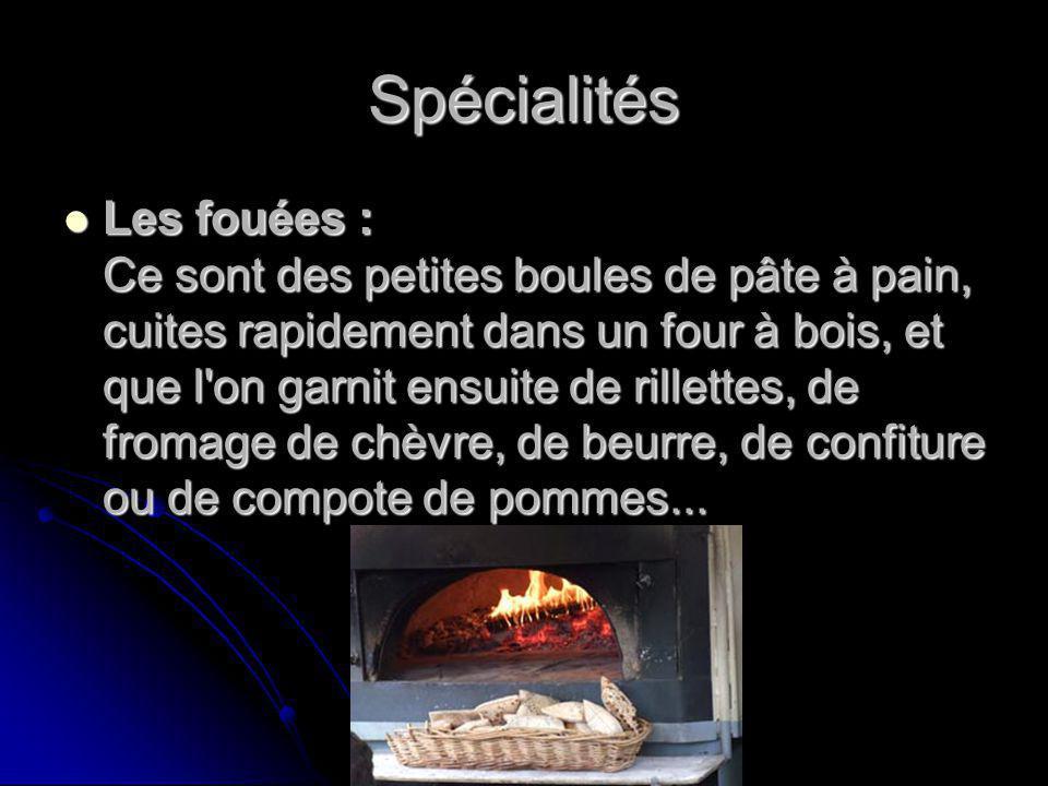 Spécialités Les fouées : Ce sont des petites boules de pâte à pain, cuites rapidement dans un four à bois, et que l on garnit ensuite de rillettes, de fromage de chèvre, de beurre, de confiture ou de compote de pommes...