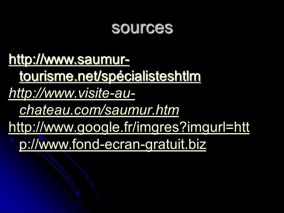 sources http://www.saumur- tourisme.net/spécialisteshtlm http://www.saumur- tourisme.net/spécialisteshtlm http://www.visite-au- chateau.com/saumur.htm http://www.google.fr/imgres?imgurl=htt p://www.fond-ecran-gratuit.biz