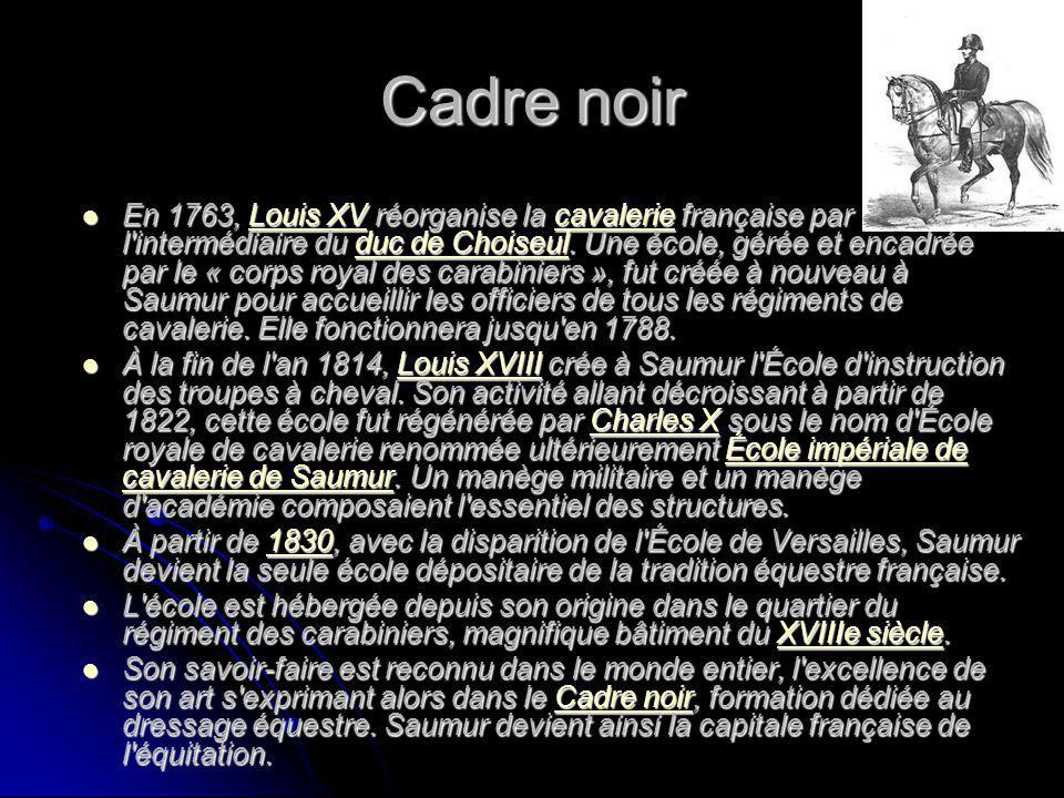 Cadre noir En 1763, Louis XV réorganise la cavalerie française par l'intermédiaire du duc de Choiseul. Une école, gérée et encadrée par le « corps roy