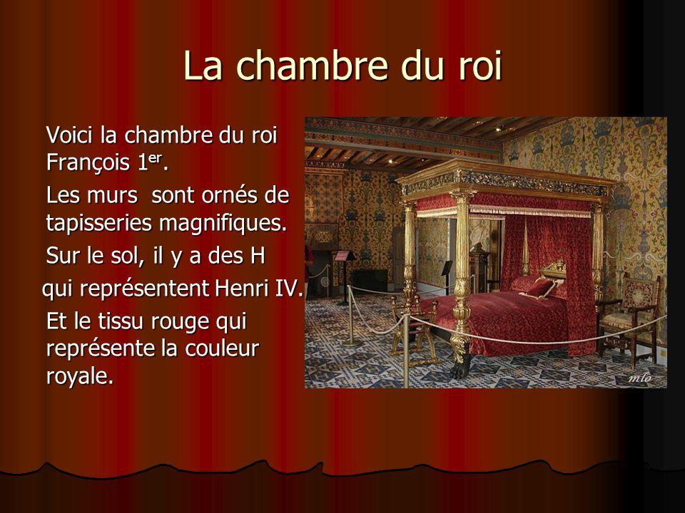 La chambre du roi Voici la chambre du roi François 1 er. Les murs sont ornés de tapisseries magnifiques. Sur le sol, il y a des H qui représentent Hen