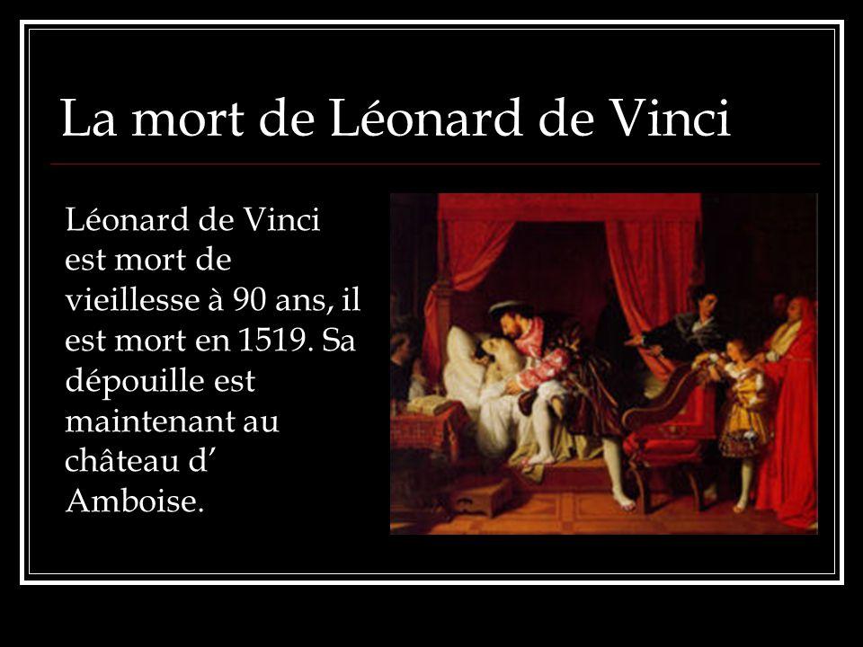 La mort de Léonard de Vinci Léonard de Vinci est mort de vieillesse à 90 ans, il est mort en 1519. Sa dépouille est maintenant au château d Amboise.
