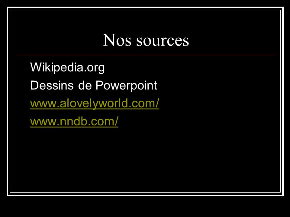 Nos sources Wikipedia.org Dessins de Powerpoint www.alovelyworld.com/ www.nndb.com/