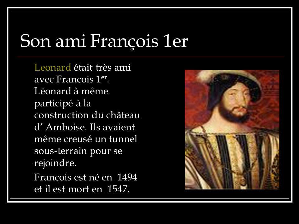 Son ami François 1er Leonard était très ami avec François 1 er. Léonard à même participé à la construction du château d Amboise. Ils avaient même creu