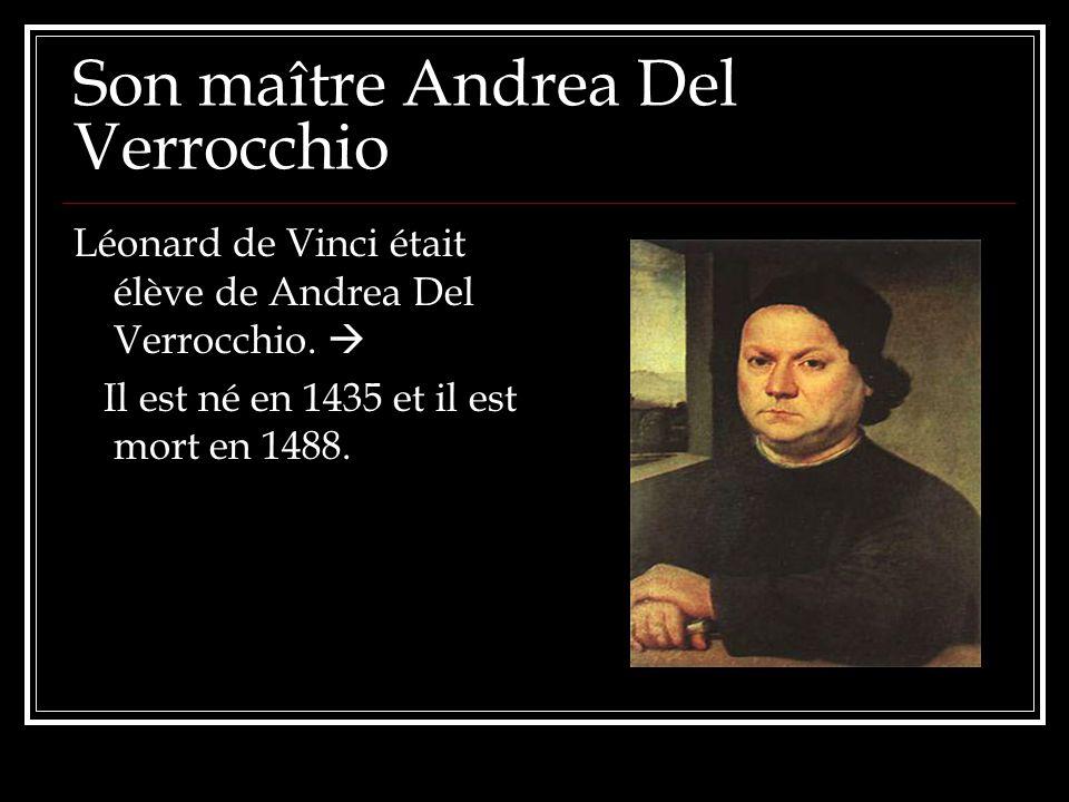 Son maître Andrea Del Verrocchio Léonard de Vinci était élève de Andrea Del Verrocchio. Il est né en 1435 et il est mort en 1488.