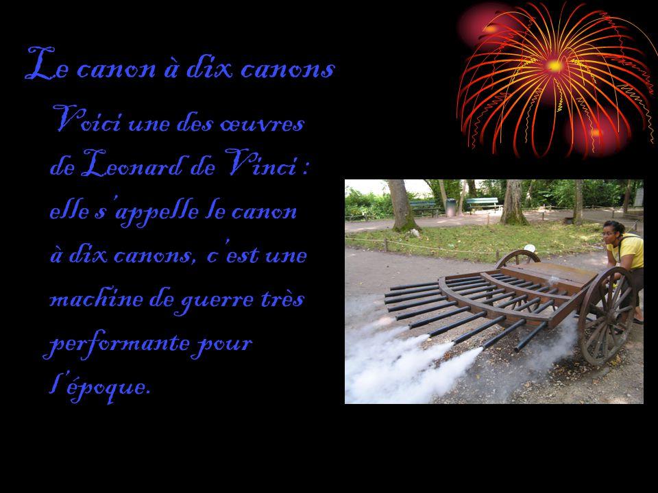 Le canon à dix canons Voici une des œuvres de Leonard de Vinci : elle sappelle le canon à dix canons, cest une machine de guerre très performante pour