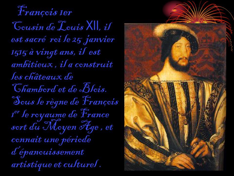 François 1er Cousin de Louis XII, il est sacré roi le 25 janvier 1515 à vingt ans, il est ambitieux, il a construit les châteaux de Chambord et de Blo