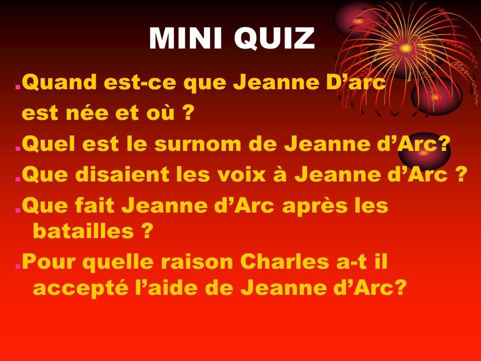 MINI QUIZ.Quand est-ce que Jeanne Darc est née et où ?.Quel est le surnom de Jeanne dArc?.Que disaient les voix à Jeanne dArc ?.Que fait Jeanne dArc a