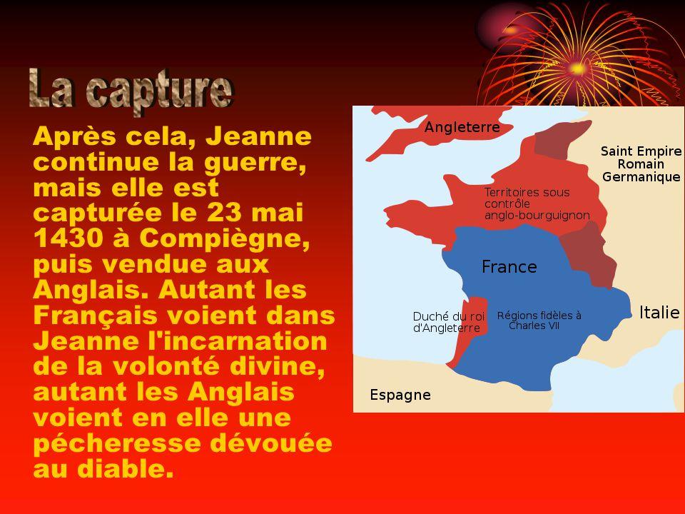 Après cela, Jeanne continue la guerre, mais elle est capturée le 23 mai 1430 à Compiègne, puis vendue aux Anglais. Autant les Français voient dans Jea