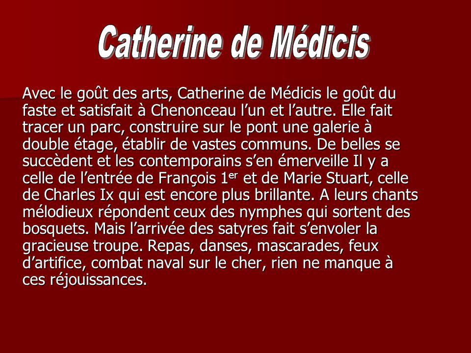 Avec le goût des arts, Catherine de Médicis le goût du faste et satisfait à Chenonceau lun et lautre. Elle fait tracer un parc, construire sur le pont