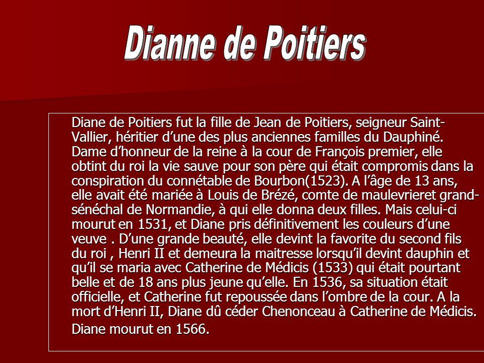 Diane de Poitiers fut la fille de Jean de Poitiers, seigneur Saint- Vallier, héritier dune des plus anciennes familles du Dauphiné. Dame dhonneur de l