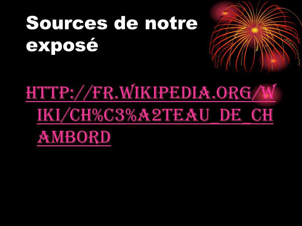 Sources de notre exposé http://fr.wikipedia.org/w iki/Ch%C3%A2teau_de_Ch ambord