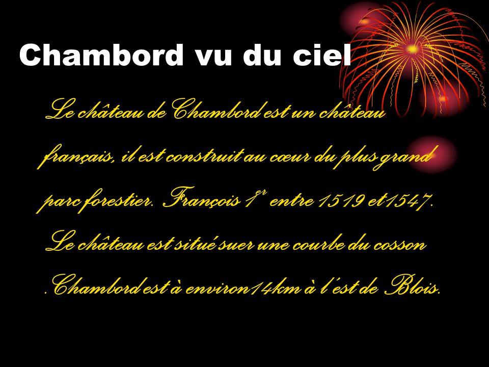 Chambord vu du ciel Le château de Chambord est un château français, il est construit au cœur du plus grand parc forestier. François 1 er entre 1519 et