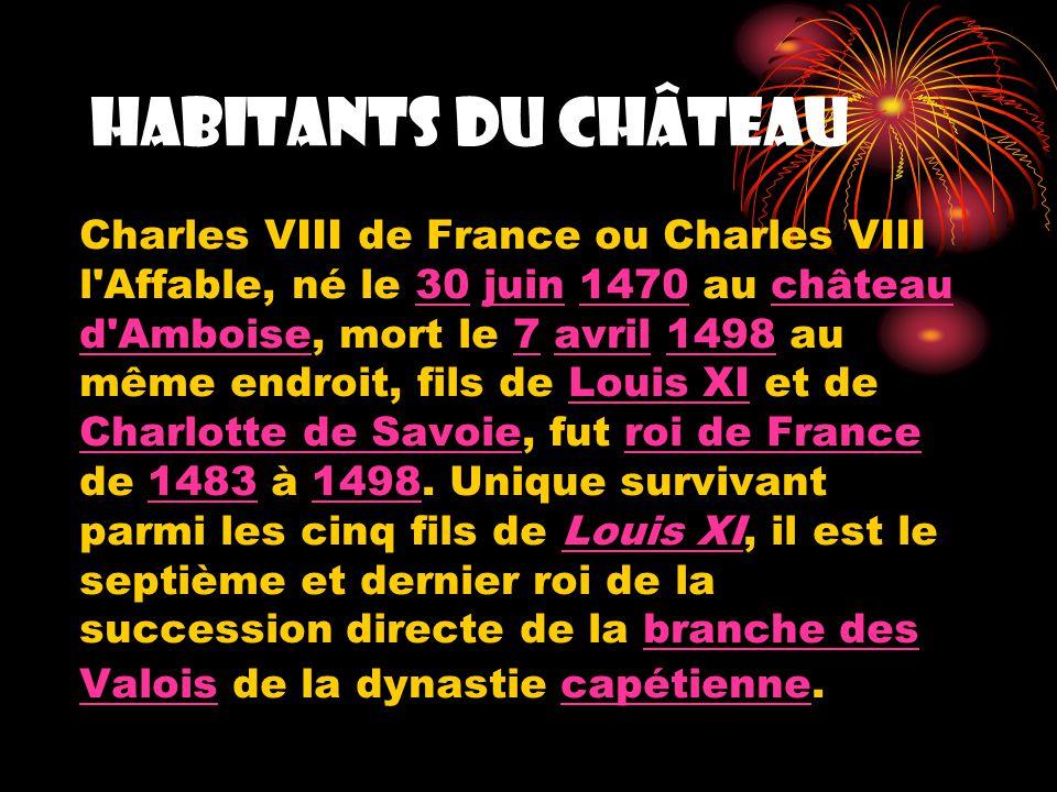 Habitants du château Charles VIII de France ou Charles VIII l Affable, né le 30 juin 1470 au château d Amboise, mort le 7 avril 1498 au même endroit, fils de Louis XI et de Charlotte de Savoie, fut roi de France de 1483 à 1498.