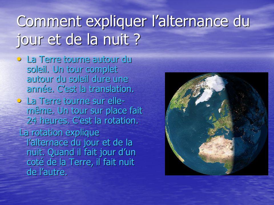 Comment expliquer lalternance du jour et de la nuit ? La Terre tourne autour du soleil. Un tour complet autour du soleil dure une année. Cest la trans