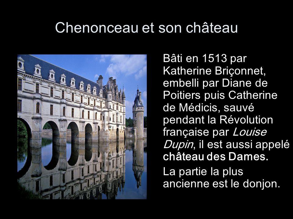 Chenonceau et son château Bâti en 1513 par Katherine Briçonnet, embelli par Diane de Poitiers puis Catherine de Médicis, sauvé pendant la Révolution f
