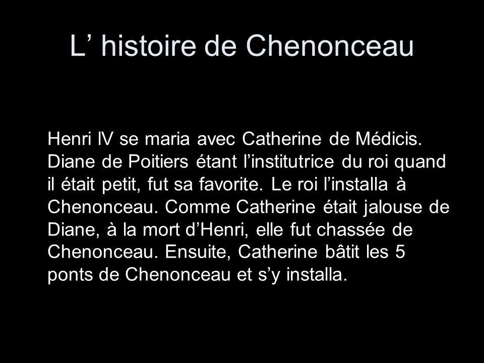 L histoire de Chenonceau Henri lV se maria avec Catherine de Médicis. Diane de Poitiers étant linstitutrice du roi quand il était petit, fut sa favori