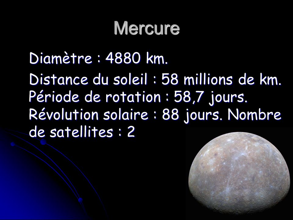 Mercure Diamètre : 4880 km. Distance du soleil : 58 millions de km. Période de rotation : 58,7 jours. Révolution solaire : 88 jours. Nombre de satelli