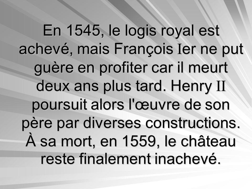 En 1545, le logis royal est achevé, mais François Ier ne put guère en profiter car il meurt deux ans plus tard. Henry II poursuit alors l'œuvre de son