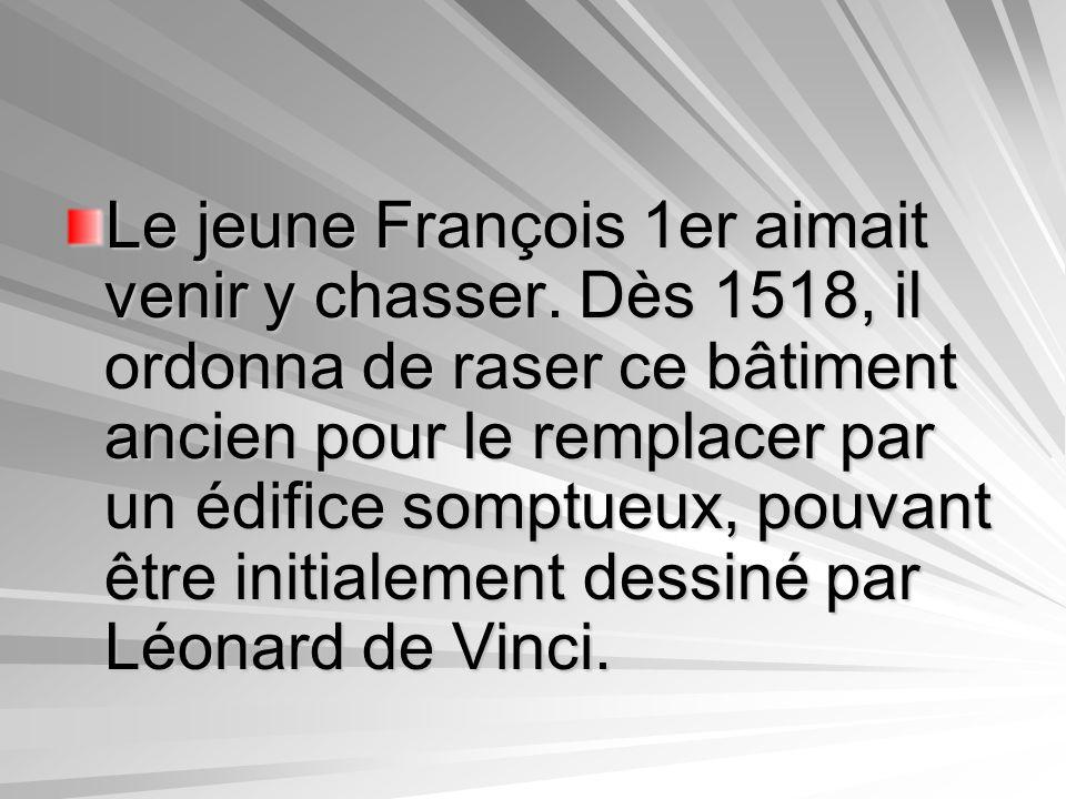 Le jeune François 1er aimait venir y chasser. Dès 1518, il ordonna de raser ce bâtiment ancien pour le remplacer par un édifice somptueux, pouvant êtr