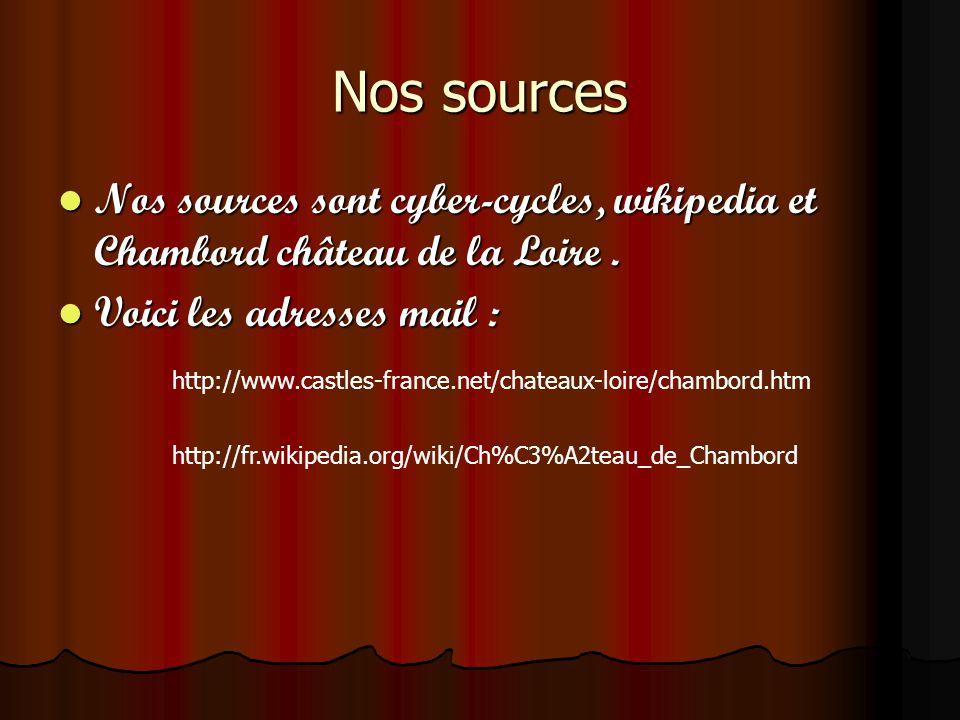 Nos sources Nos sources sont cyber-cycles, wikipedia et Chambord château de la Loire. Voici les adresses mail : http://www.castles-france.net/chateaux