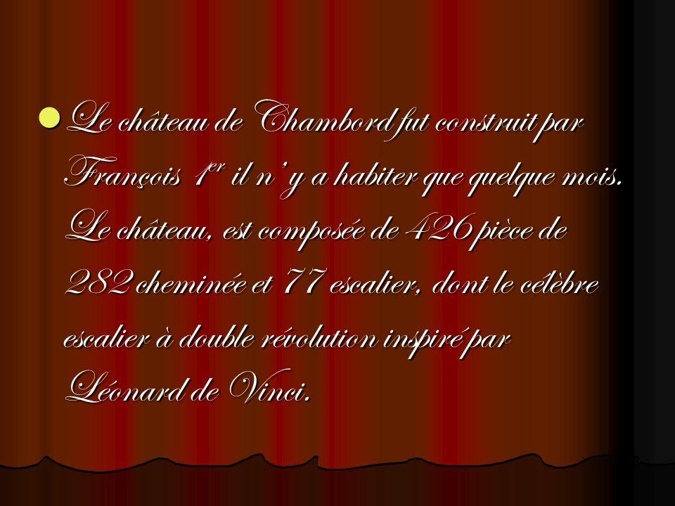 Le château de Chambord fut construit par François 1er il n y a habiter que quelque mois. Le château, est composée de 426 pièce de 282 cheminée et 77 e