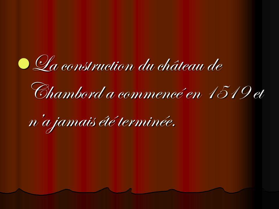 La construction du château de Chambord a commencé en 1519 et na jamais été terminée.