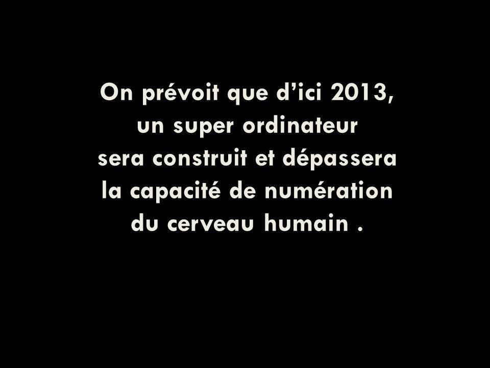 On prévoit que dici 2013, un super ordinateur sera construit et dépassera la capacité de numération du cerveau humain.