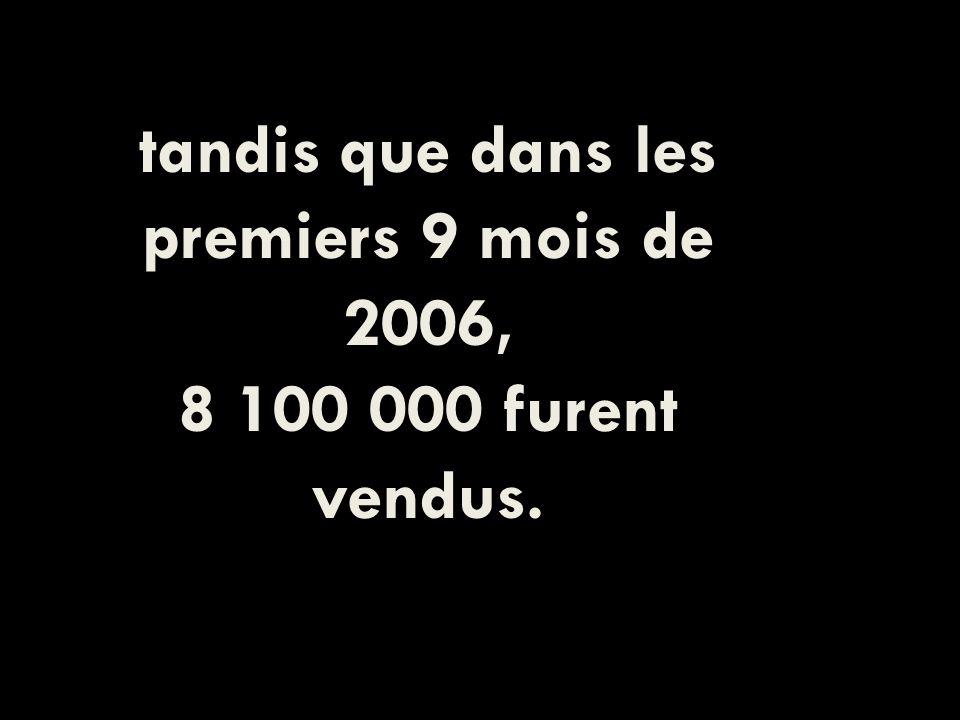 tandis que dans les premiers 9 mois de 2006, 8 100 000 furent vendus.