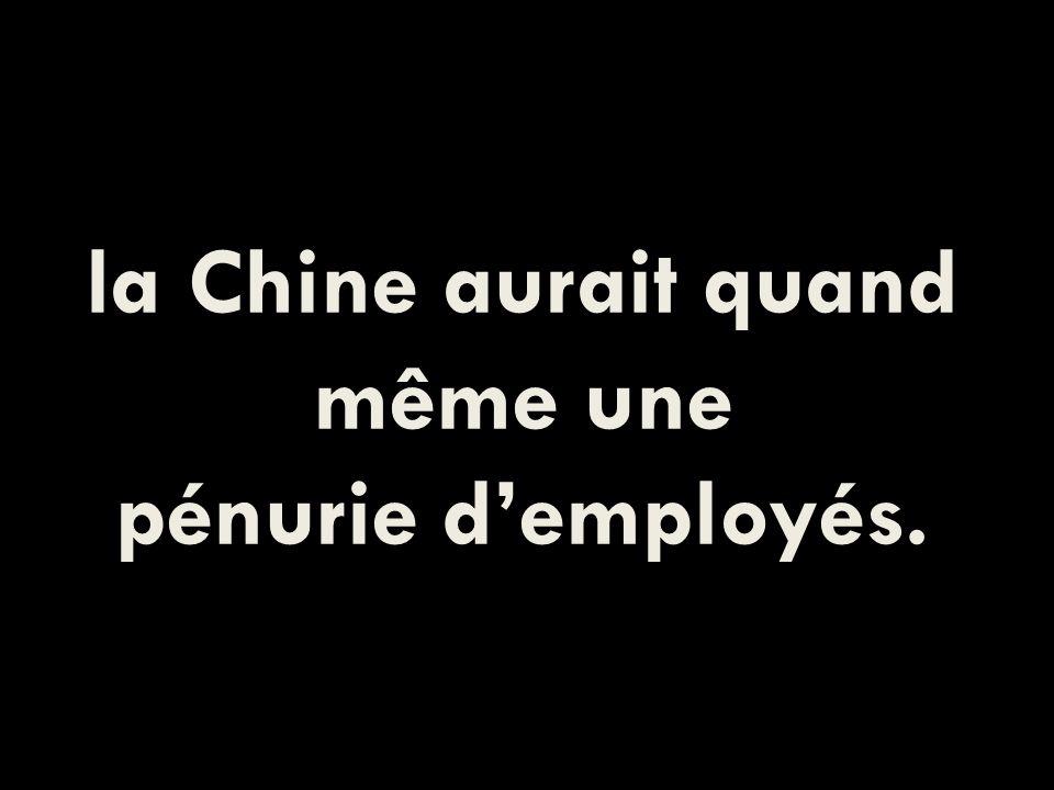 la Chine aurait quand même une pénurie demployés.
