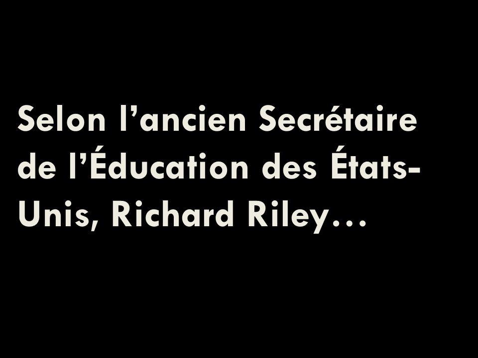 Selon lancien Secrétaire de lÉducation des États- Unis, Richard Riley…