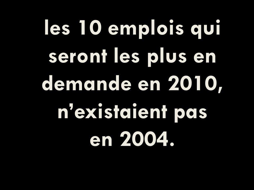 les 10 emplois qui seront les plus en demande en 2010, nexistaient pas en 2004.