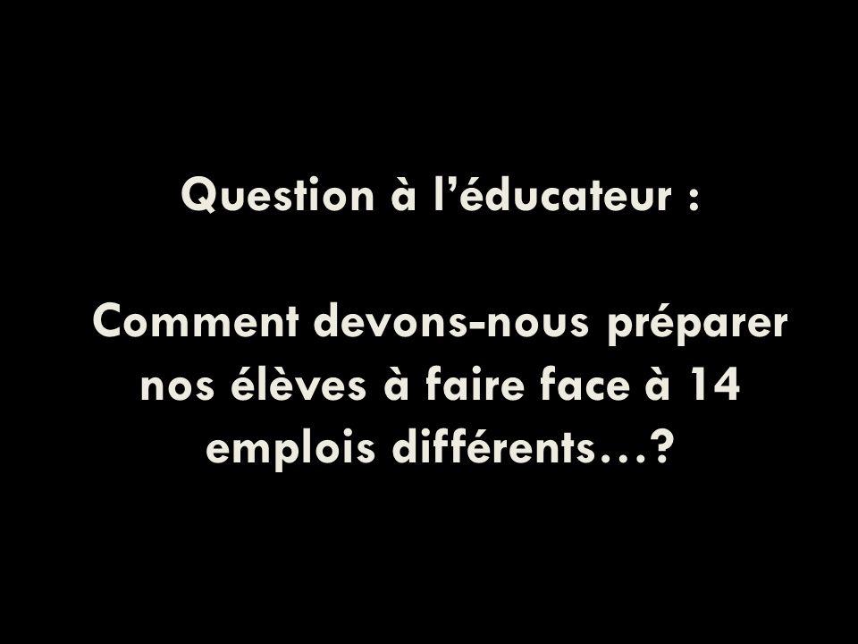 Question à léducateur : Comment devons-nous préparer nos élèves à faire face à 14 emplois différents…