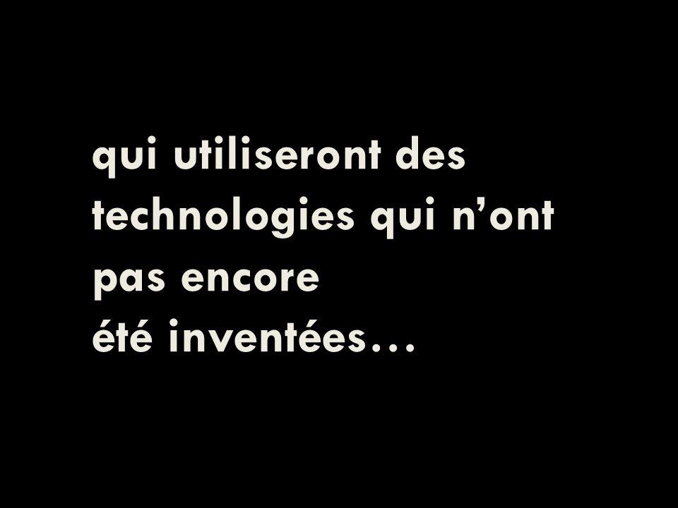 qui utiliseront des technologies qui nont pas encore été inventées…
