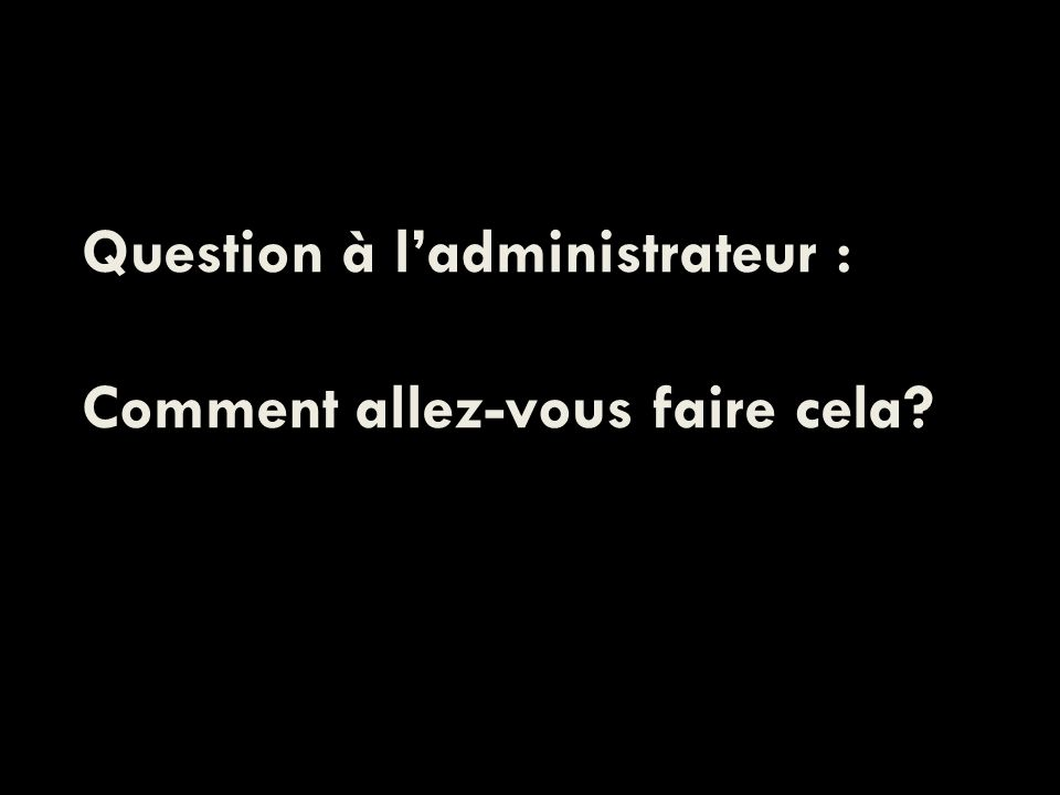 Question à ladministrateur : Comment allez-vous faire cela?