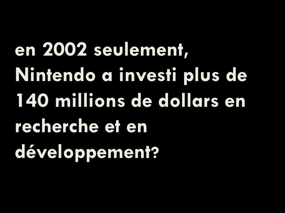 en 2002 seulement, Nintendo a investi plus de 140 millions de dollars en recherche et en développement